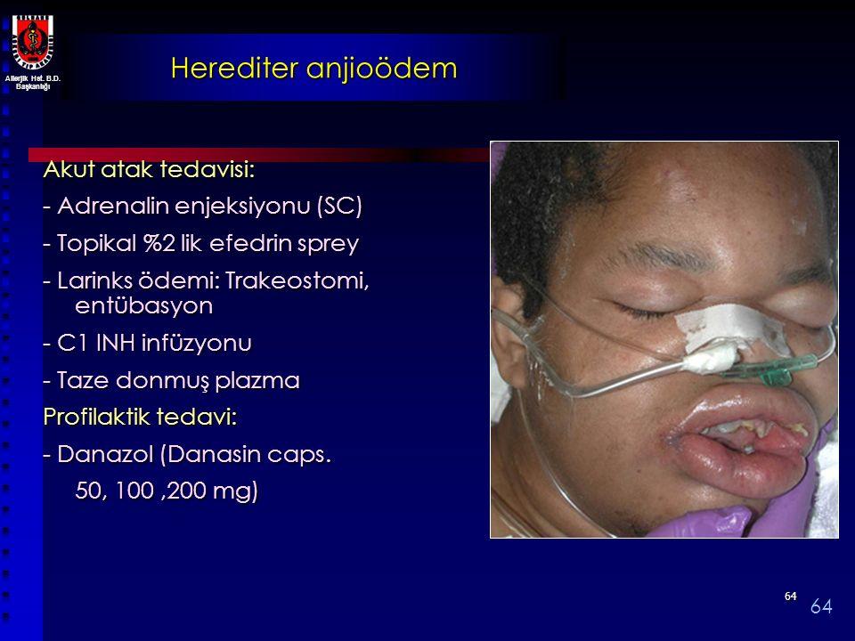 Allerjik Hst. B.D. Başkanlığı 6464 Herediter anjioödem Akut atak tedavisi: - Adrenalin enjeksiyonu (SC) - Topikal %2 lik efedrin sprey - Larinks ödemi