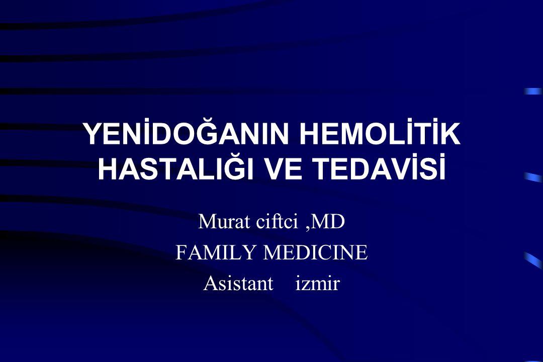 YENİDOĞANIN HEMOLİTİK HASTALIĞI VE TEDAVİSİ Murat ciftci,MD FAMILY MEDICINE Asistant izmir
