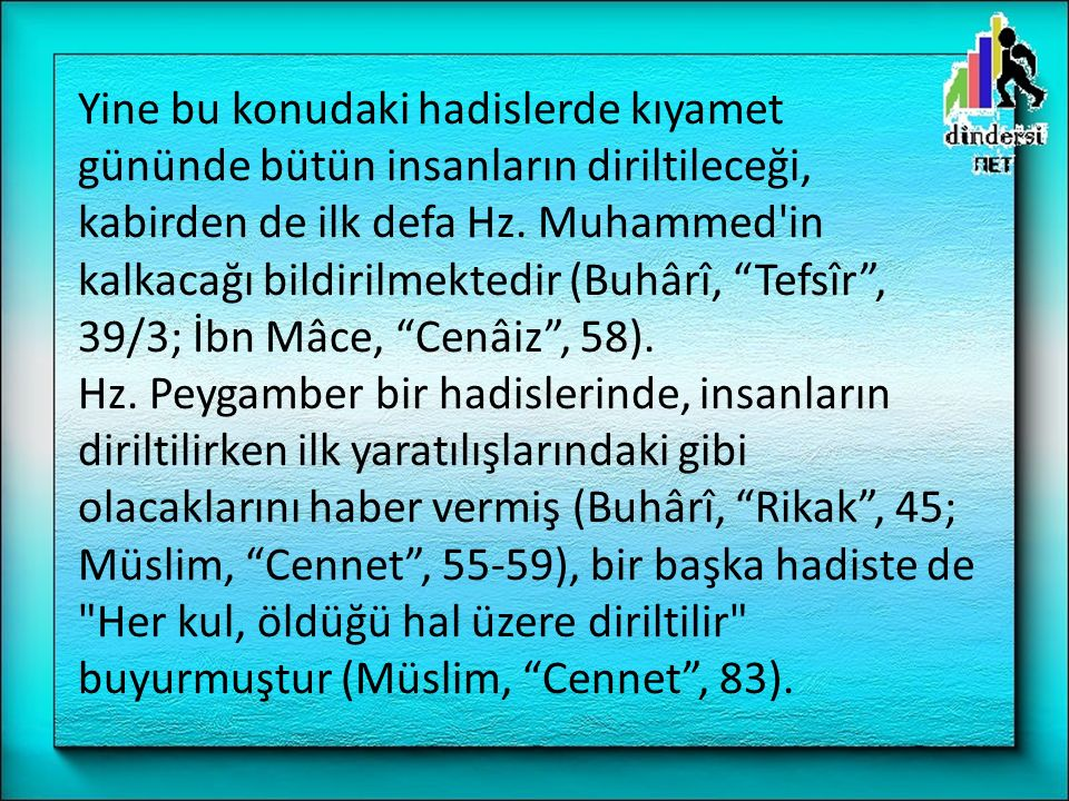 """Yine bu konudaki hadislerde kıyamet gününde bütün insanların diriltileceği, kabirden de ilk defa Hz. Muhammed'in kalkacağı bildirilmektedir (Buhârî, """""""