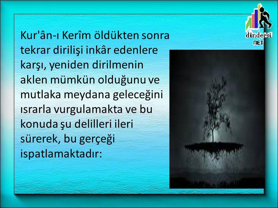 Kur'ân-ı Kerîm öldükten sonra tekrar dirilişi inkâr edenlere karşı, yeniden dirilmenin aklen mümkün olduğunu ve mutlaka meydana geleceğini ısrarla vur