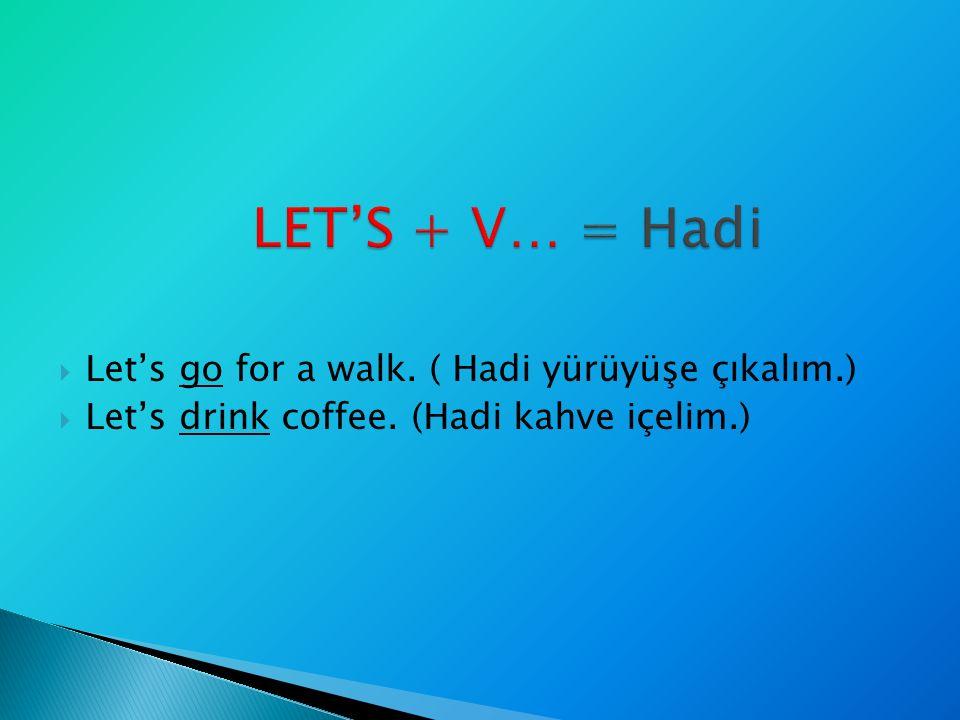  Let's go for a walk. ( Hadi yürüyüşe çıkalım.)  Let's drink coffee. (Hadi kahve içelim.)