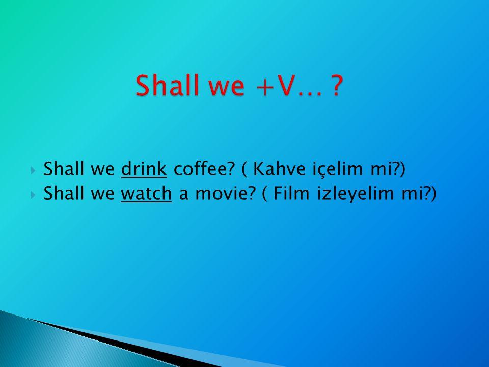  Shall we drink coffee? ( Kahve içelim mi?)  Shall we watch a movie? ( Film izleyelim mi?)