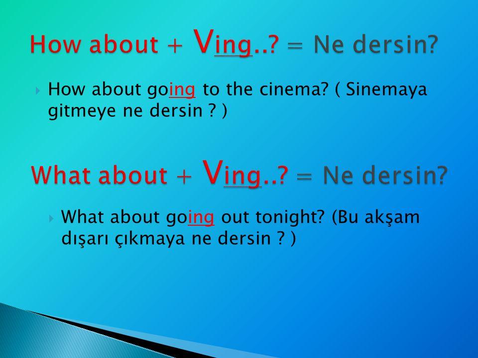  How about going to the cinema? ( Sinemaya gitmeye ne dersin ? )  What about going out tonight? (Bu akşam dışarı çıkmaya ne dersin ? )