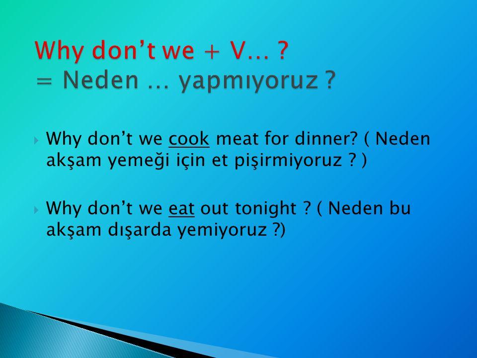 Why don't we cook meat for dinner? ( Neden akşam yemeği için et pişirmiyoruz ? )  Why don't we eat out tonight ? ( Neden bu akşam dışarda yemiyoruz