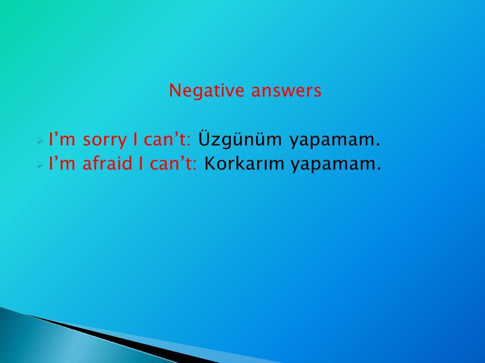 Negative answers  I'm sorry I can't: Üzgünüm yapamam.  I'm afraid I can't: Korkarım yapamam.