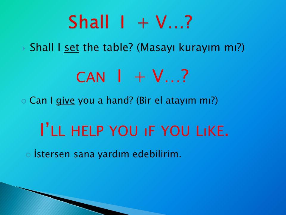  Shall I set the table? (Masayı kurayım mı?) CAN I + V…? Can I give you a hand? (Bir el atayım mı?) I' LL HELP YOU ıF YOU LıKE. İstersen sana yardım