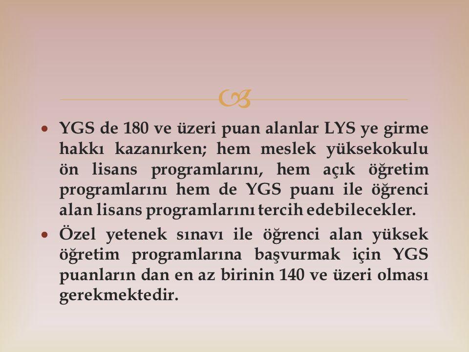   YGS de 180 ve üzeri puan alanlar LYS ye girme hakkı kazanırken; hem meslek yüksekokulu ön lisans programlarını, hem açık öğretim programlarını hem