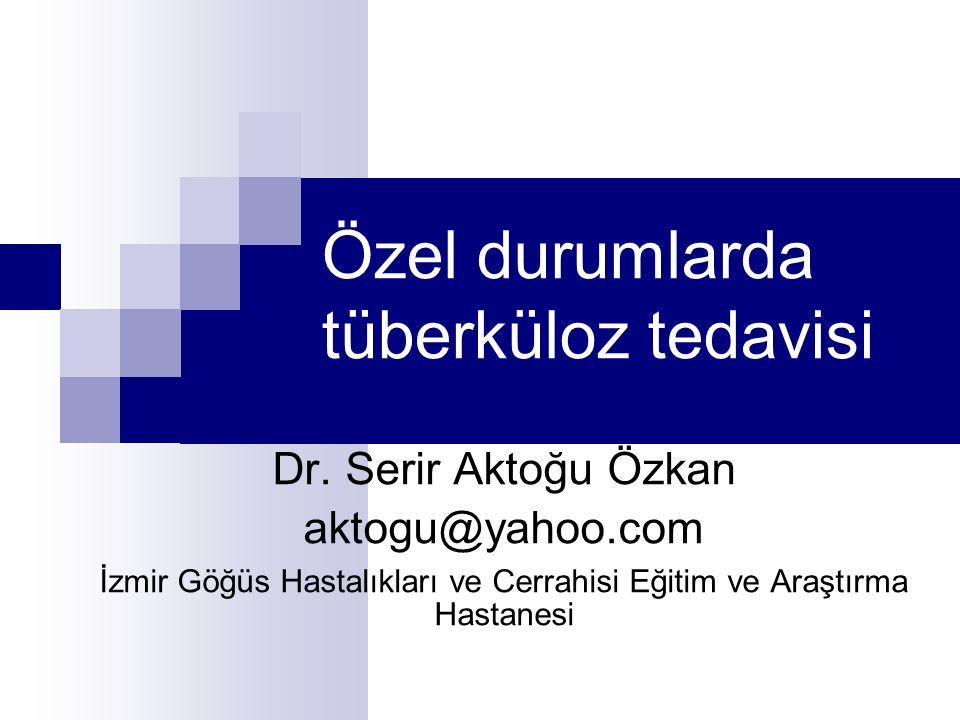Özel durumlarda tüberküloz tedavisi Dr. Serir Aktoğu Özkan aktogu@yahoo.com İzmir Göğüs Hastalıkları ve Cerrahisi Eğitim ve Araştırma Hastanesi