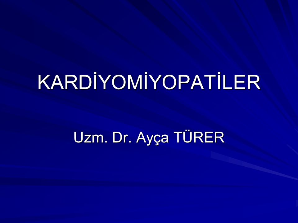 KARDİYOMİYOPATİLER Uzm. Dr. Ayça TÜRER