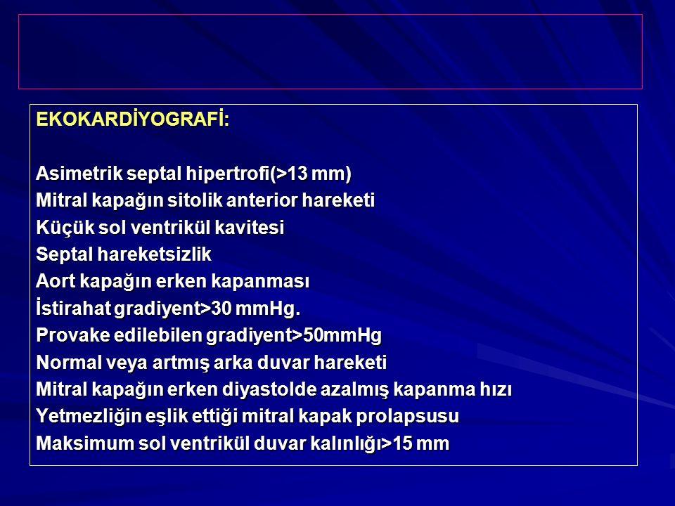 EKOKARDİYOGRAFİ: Asimetrik septal hipertrofi(>13 mm) Mitral kapağın sitolik anterior hareketi Küçük sol ventrikül kavitesi Septal hareketsizlik Aort k
