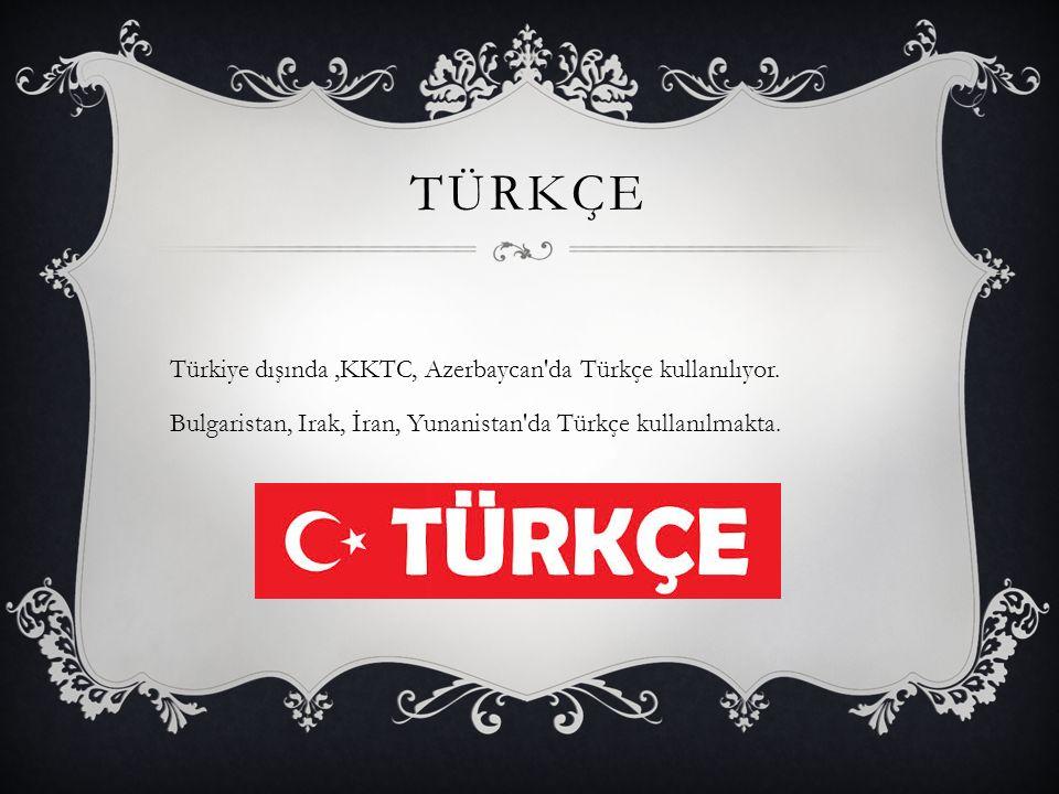 TÜRKÇE Türkiye dışında,KKTC, Azerbaycan da Türkçe kullanılıyor.