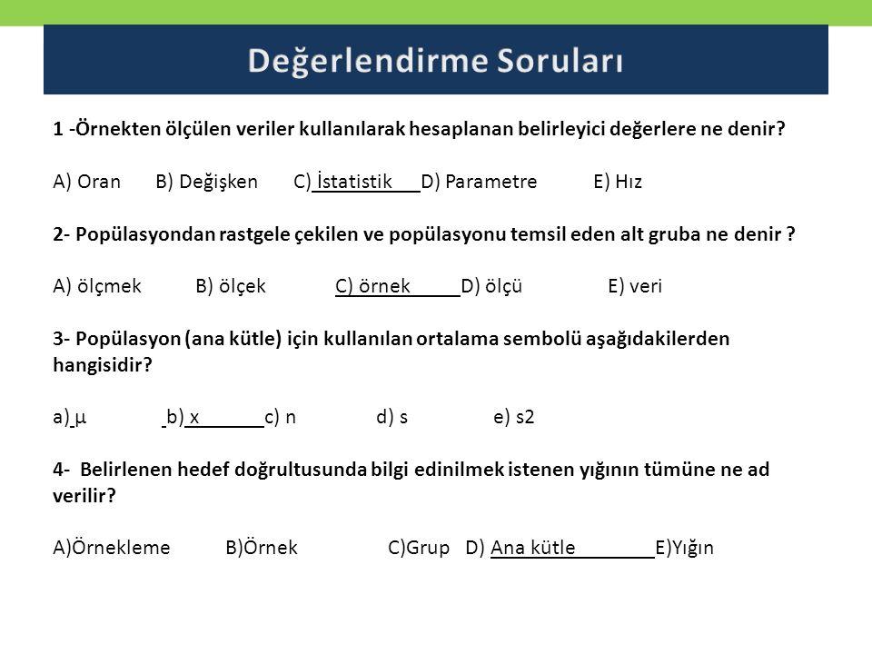 1 -Örnekten ölçülen veriler kullanılarak hesaplanan belirleyici değerlere ne denir? A) Oran B) Değişken C) İstatistik D) Parametre E) Hız 2- Popülasyo