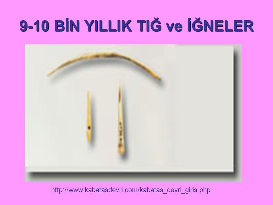 9-10 BİN YILLIK TIĞ ve İĞNELER http://www.kabatasdevri.com/kabatas_devri_giris.php