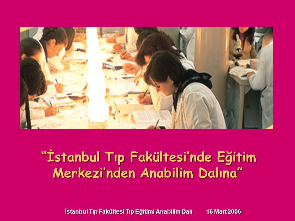 İstanbul Tıp Fakültesi Tıp Eğitimi Anabilim Dalı 16 Mart 2006 İstanbul Tıp Fakültesi'nde Eğitim Merkezi'nden Anabilim Dalına