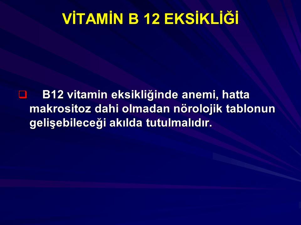 VİTAMİN B 12 EKSİKLİĞİ  B12 vitamin eksikliğinde anemi, hatta makrositoz dahi olmadan nörolojik tablonun gelişebileceği akılda tutulmalıdır.