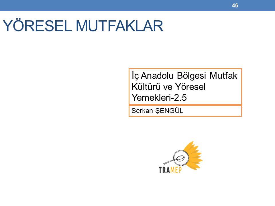 46 YÖRESEL MUTFAKLAR Serkan ŞENGÜL İç Anadolu Bölgesi Mutfak Kültürü ve Yöresel Yemekleri-2.5