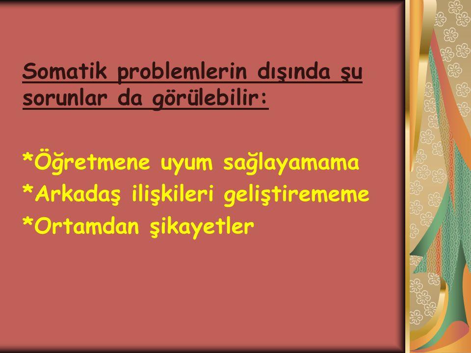 Somatik problemlerin dışında şu sorunlar da görülebilir: *Öğretmene uyum sağlayamama *Arkadaş ilişkileri geliştirememe *Ortamdan şikayetler
