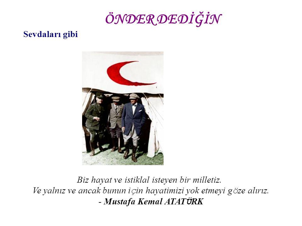 Sevdaları gibi Biz hayat ve istiklal isteyen bir milletiz. Ve yalnız ve ancak bunun i ç in hayatimizi yok etmeyi g ö ze alırız. - Mustafa Kemal ATAT Ü