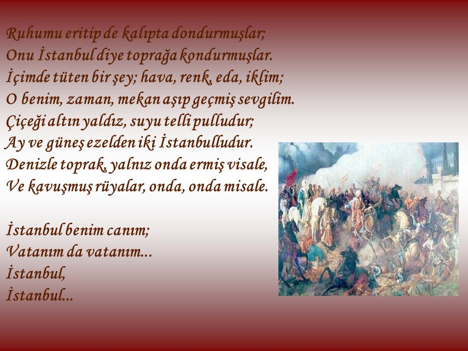 Ruhumu eritip de kalıpta dondurmuşlar; Onu İstanbul diye toprağa kondurmuşlar. İçimde tüten bir şey; hava, renk, eda, iklim; O benim, zaman, mekan aşı