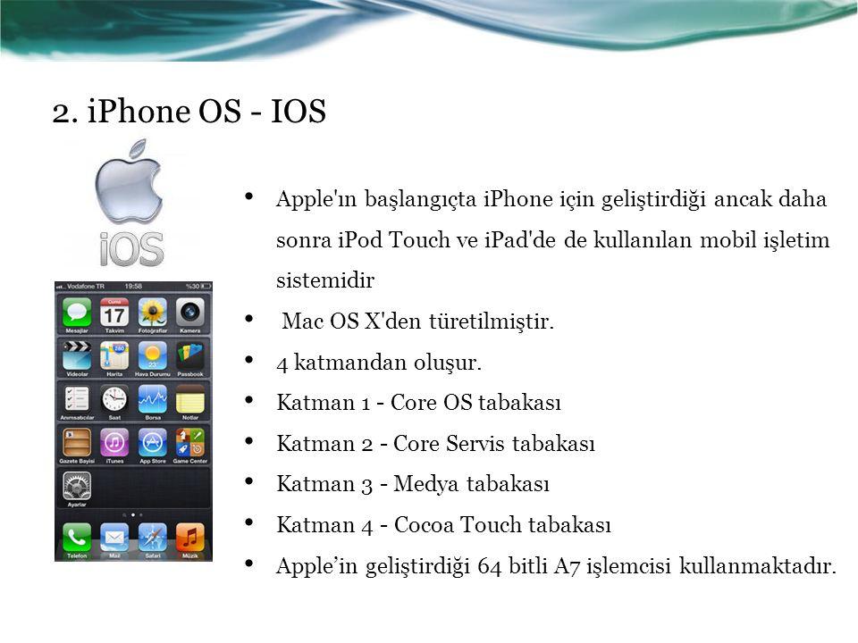 2. iPhone OS - IOS Apple'ın başlangıçta iPhone için geliştirdiği ancak daha sonra iPod Touch ve iPad'de de kullanılan mobil işletim sistemidir Mac OS