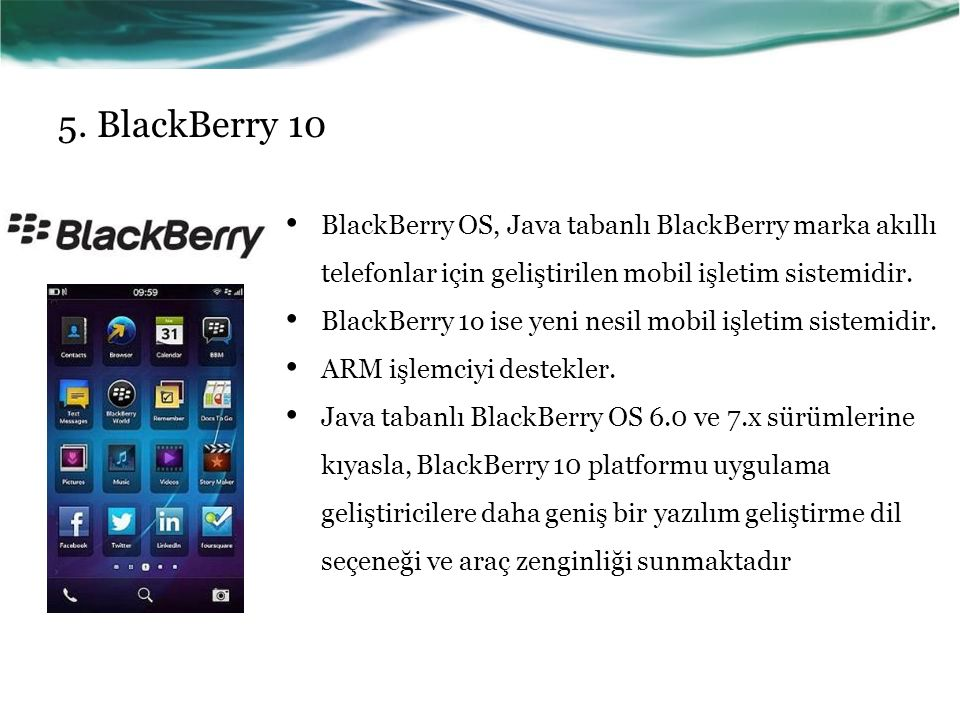5. BlackBerry 10 BlackBerry OS, Java tabanlı BlackBerry marka akıllı telefonlar için geliştirilen mobil işletim sistemidir. BlackBerry 1o ise yeni nes