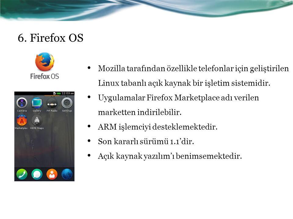 6. Firefox OS Mozilla tarafından özellikle telefonlar için geliştirilen Linux tabanlı açık kaynak bir işletim sistemidir. Uygulamalar Firefox Marketpl