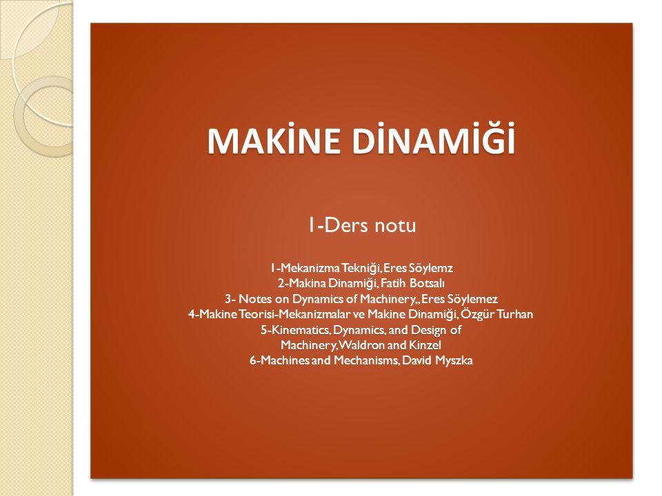 MAKİNE DİNAMİĞİ Kinematics, Dynamics, and Design of Machinery, Waldron and Kinzel MAKİNE DİNAMİĞİ 1-Ders notu 1-Mekanizma Tekni ğ i, Eres Söylemz 2-Makina Dinami ğ i, Fatih Botsalı 3- Notes on Dynamics of Machinery,, Eres Söylemez 4-Makine Teorisi-Mekanizmalar ve Makine Dinami ğ i, Özgür Turhan 5-Kinematics, Dynamics, and Design of Machinery, Waldron and Kinzel 6-Machines and Mechanisms, David Myszka