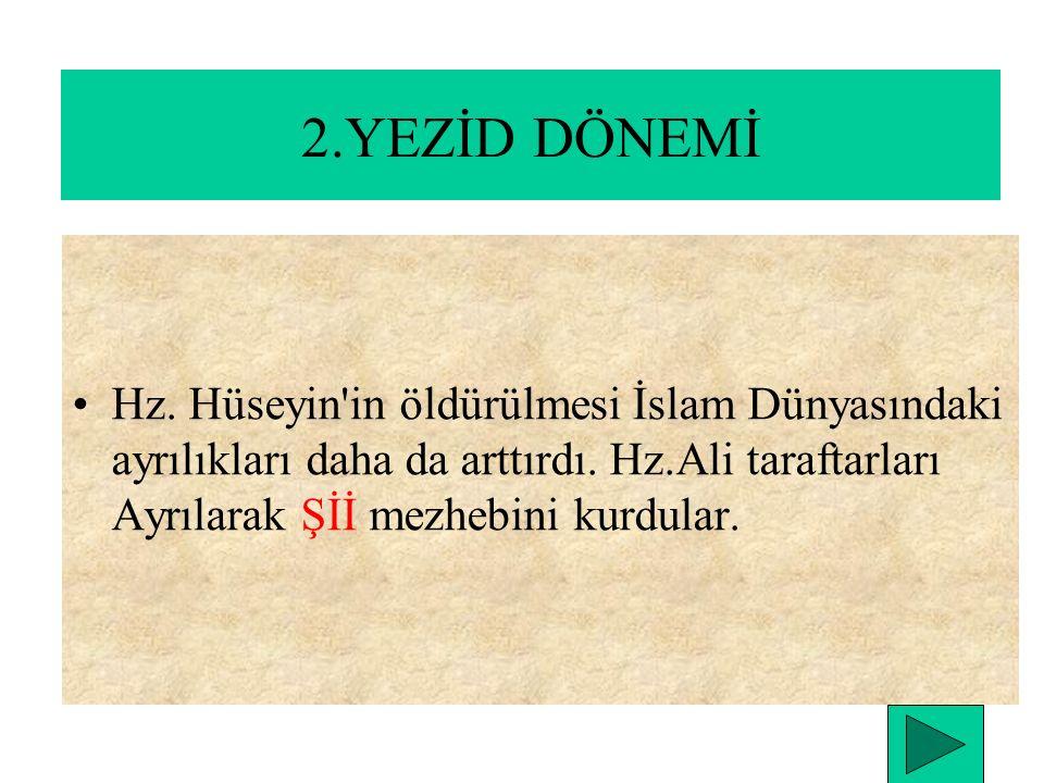 2.YEZİD DÖNEMİ Muaviye daha ölmeden oğlu Yezid'i halife ilan etti. Hz. Hasan ile yapmış olduğu antlaşmaya uymadı. Bunun üzerine Hz. Hüseyin harekete g