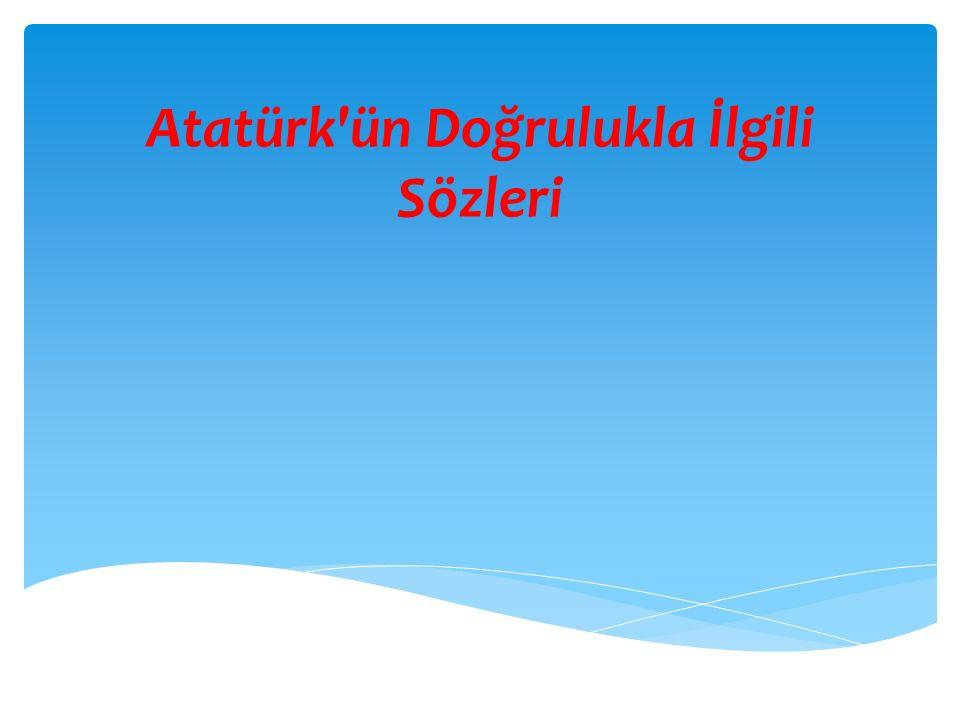 Atatürk'ün Doğrulukla İlgili Sözleri