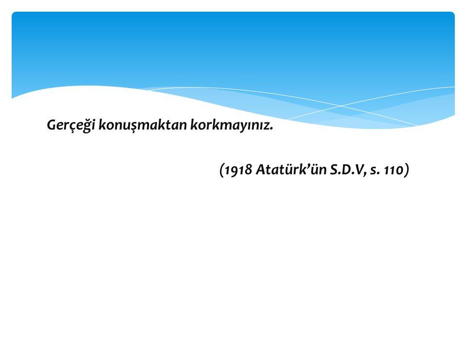 Gerçeği konuşmaktan korkmayınız. (1918 Atatürk'ün S.D.V, s. 110)