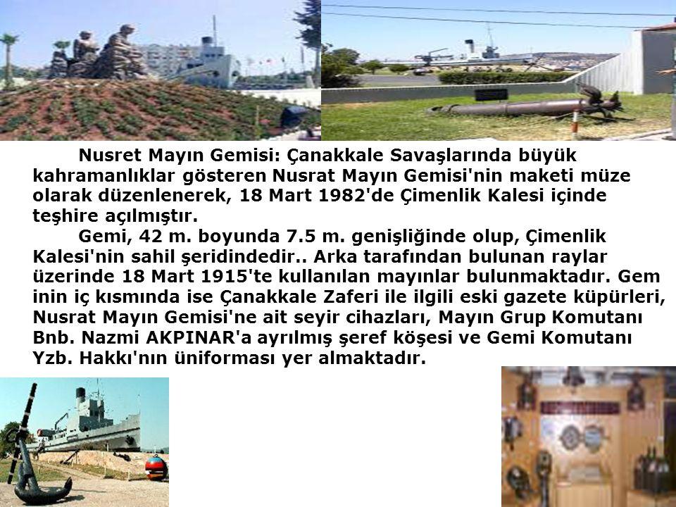 04.10.2015 Nusret Mayın Gemisi: Çanakkale Savaşlarında büyük kahramanlıklar gösteren Nusrat Mayın Gemisi nin maketi müze olarak düzenlenerek, 18 Mart 1982 de Çimenlik Kalesi içinde teşhire açılmıştır.
