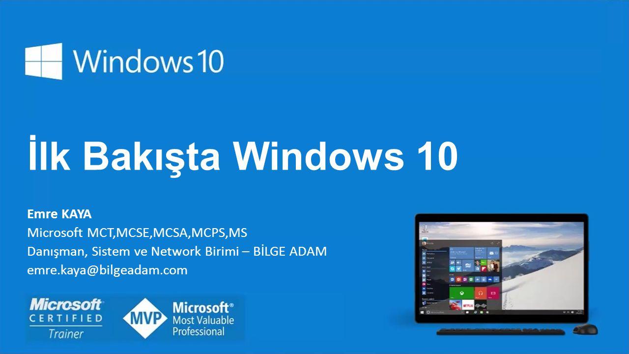 İlk Bakışta Windows 10 Emre KAYA Microsoft MCT,MCSE,MCSA,MCPS,MS Danışman, Sistem ve Network Birimi – BİLGE ADAM emre.kaya@bilgeadam.com