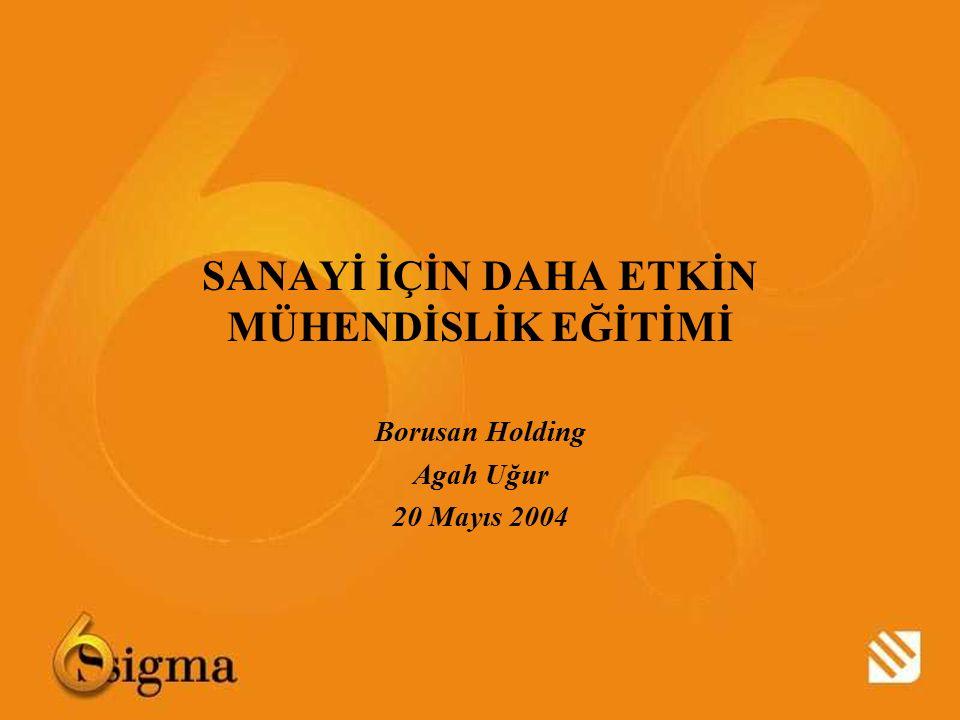 SANAYİ İÇİN DAHA ETKİN MÜHENDİSLİK EĞİTİMİ Borusan Holding Agah Uğur 20 Mayıs 2004