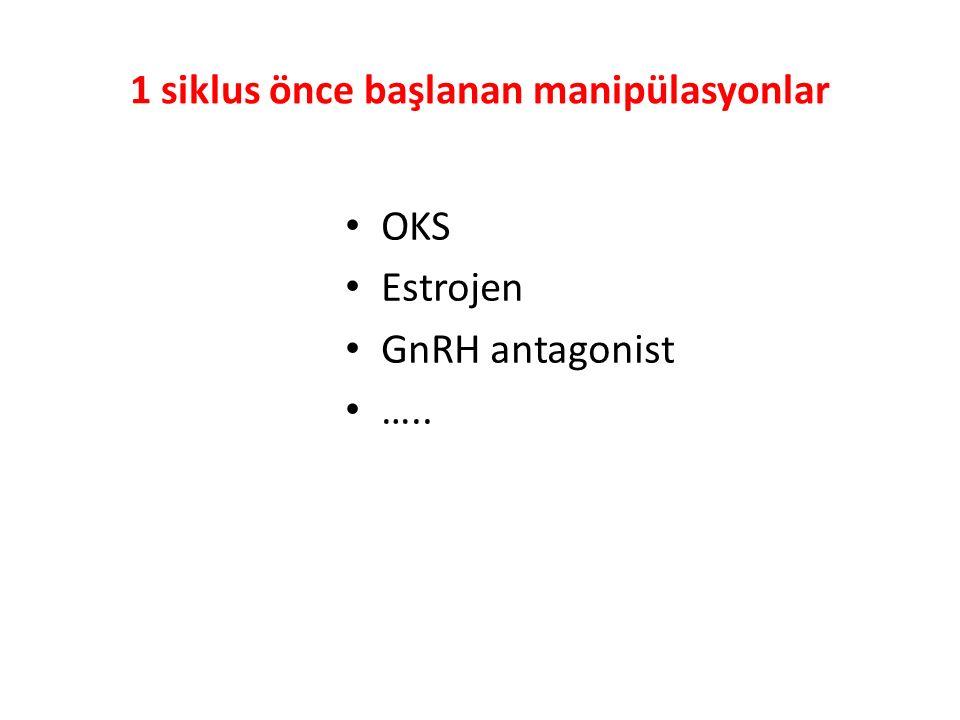 1 siklus önce başlanan manipülasyonlar OKS Estrojen GnRH antagonist …..