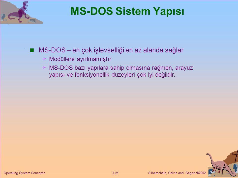 Silberschatz, Galvin and Gagne  2002 3.21 Operating System Concepts MS-DOS Sistem Yapısı MS-DOS – en çok işlevselliği en az alanda sağlar  Modüllere ayrılmamıştır  MS-DOS bazı yapılara sahip olmasına rağmen, arayüz yapısı ve fonksiyonellik düzeyleri çok iyi değildir.