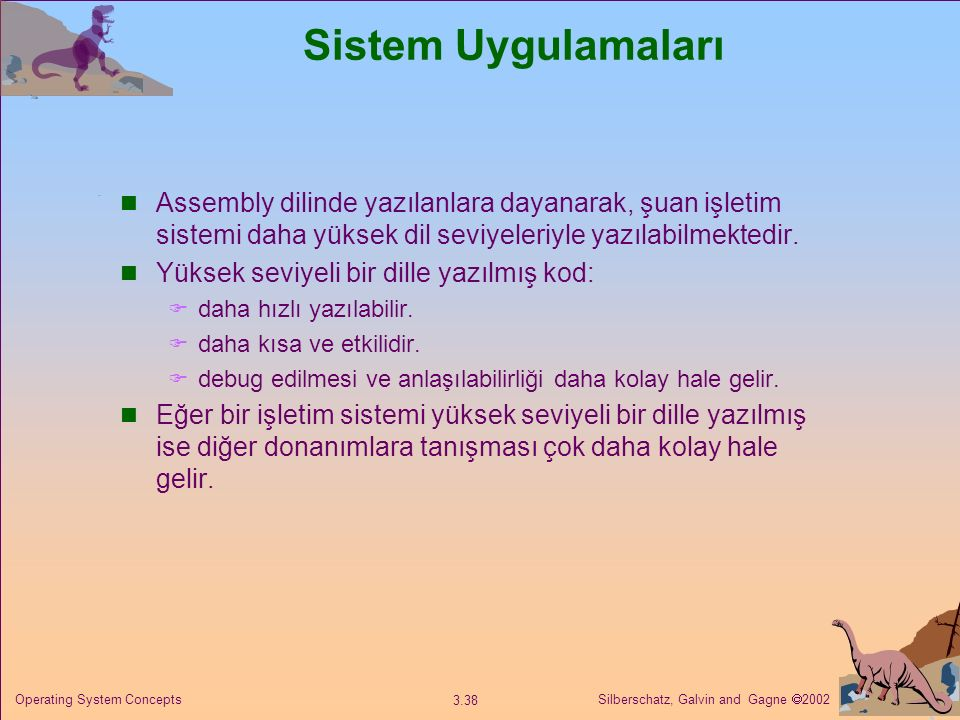 Silberschatz, Galvin and Gagne  2002 3.38 Operating System Concepts Sistem Uygulamaları Assembly dilinde yazılanlara dayanarak, şuan işletim sistemi daha yüksek dil seviyeleriyle yazılabilmektedir.