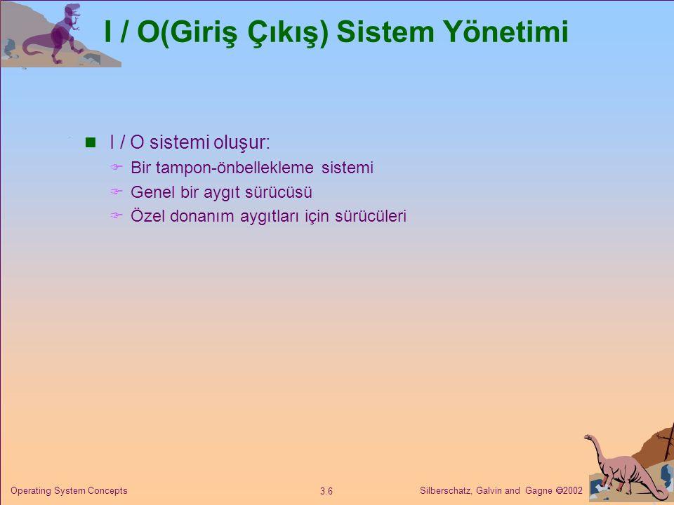 Silberschatz, Galvin and Gagne  2002 3.6 Operating System Concepts I / O(Giriş Çıkış) Sistem Yönetimi I / O sistemi oluşur:  Bir tampon-önbellekleme sistemi  Genel bir aygıt sürücüsü  Özel donanım aygıtları için sürücüleri