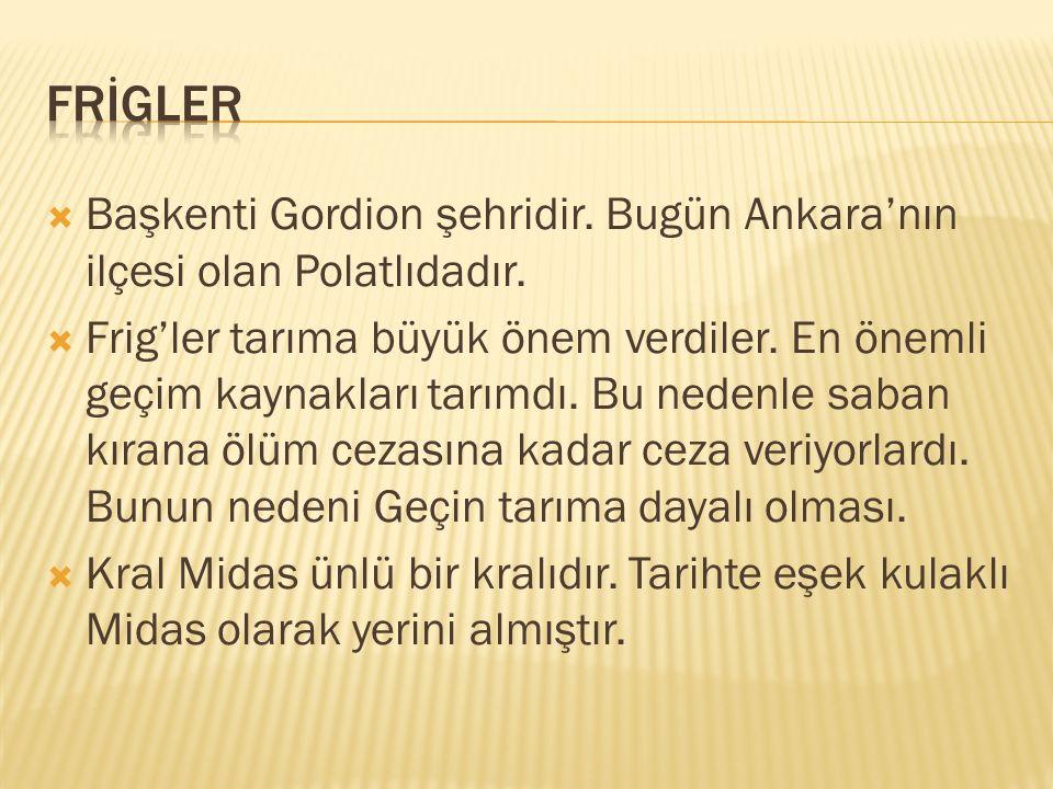  Başkenti Gordion şehridir.Bugün Ankara'nın ilçesi olan Polatlıdadır.