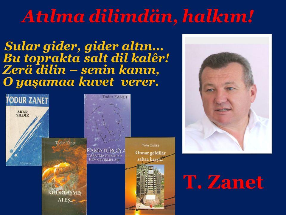 T. Zanet Atılma dilimdän, halkım! Sular gider, gider altın... Bu toprakta salt dil kalêr! Zerä dilin – senin kanın, O yaşamaa kuvet verer.
