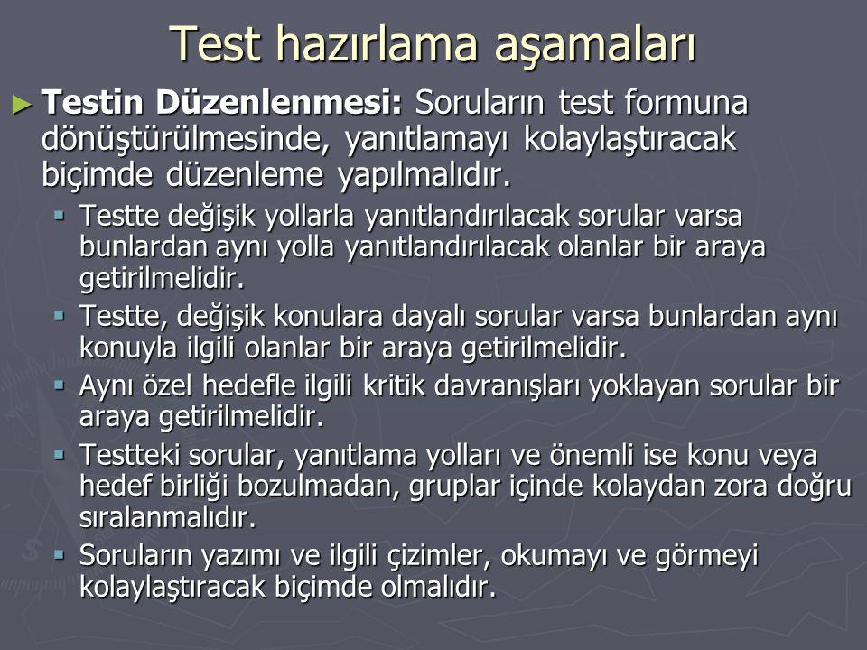 Test hazırlama aşamaları ► Testin Düzenlenmesi: Soruların test formuna dönüştürülmesinde, yanıtlamayı kolaylaştıracak biçimde düzenleme yapılmalıdır.