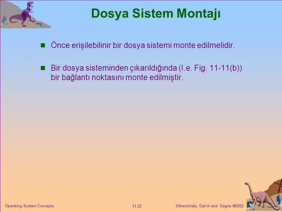 Silberschatz, Galvin and Gagne  2002 11.25 Operating System Concepts Dosya Sistem Montajı Önce erişilebilinir bir dosya sistemi monte edilmelidir. Bi