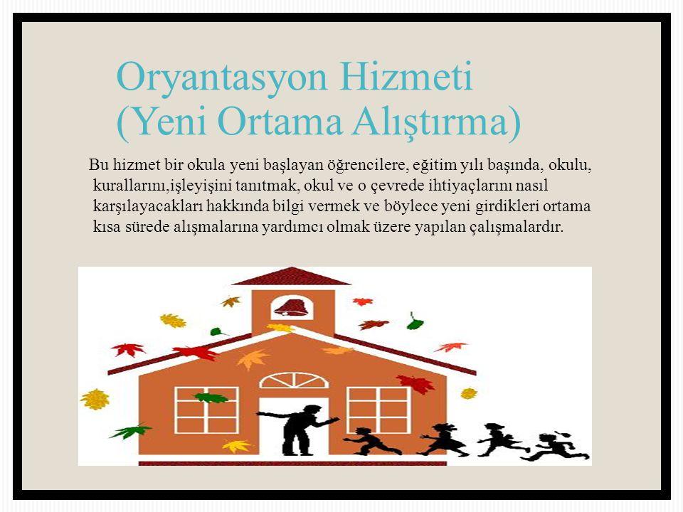 Oryantasyon Hizmeti (Yeni Ortama Alıştırma) Bu hizmet bir okula yeni başlayan öğrencilere, eğitim yılı başında, okulu, kurallarını,işleyişini tanıtmak