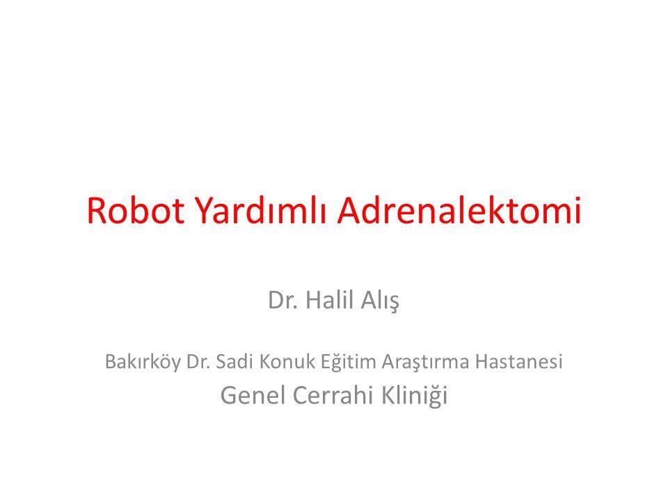 Robot Yardımlı Adrenalektomi Dr. Halil Alış Bakırköy Dr. Sadi Konuk Eğitim Araştırma Hastanesi Genel Cerrahi Kliniği