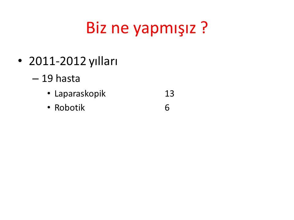 Biz ne yapmışız ? 2011-2012 yılları – 19 hasta Laparaskopik 13 Robotik6
