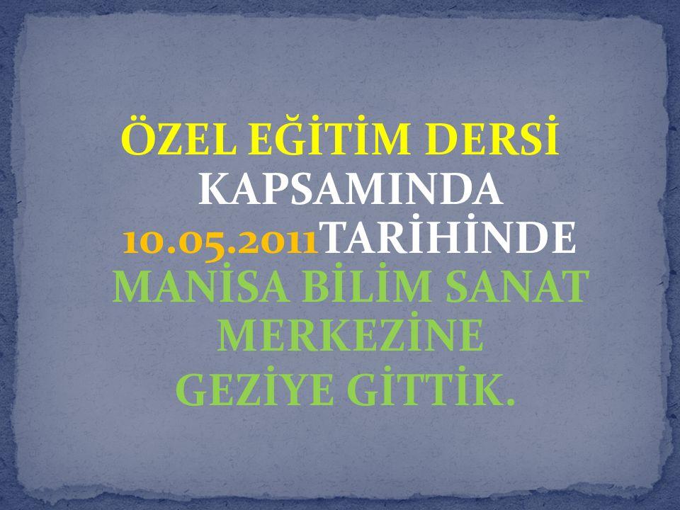 ÖZEL EĞİTİM DERSİ KAPSAMINDA 10.05.2011TARİHİNDE MANİSA BİLİM SANAT MERKEZİNE GEZİYE GİTTİK.