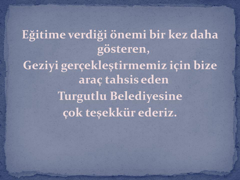 Eğitime verdiği önemi bir kez daha gösteren, Geziyi gerçekleştirmemiz için bize araç tahsis eden Turgutlu Belediyesine çok teşekkür ederiz.