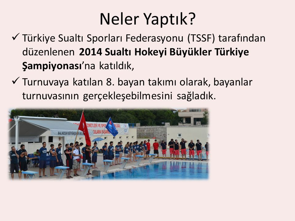 Neler Yaptık? Türkiye Sualtı Sporları Federasyonu (TSSF) tarafından düzenlenen 2014 Sualtı Hokeyi Büyükler Türkiye Şampiyonası'na katıldık, Turnuvaya