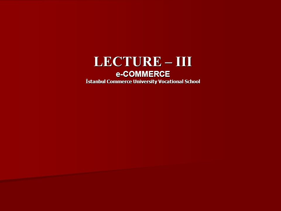 LECTURE – III e-COMMERCE İstanbul Commerce University Vocational School