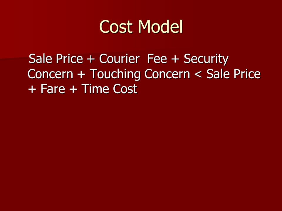Cost Model Sale Price + Courier Fee + Security Concern + Touching Concern < Sale Price + Fare + Time Cost Sale Price + Courier Fee + Security Concern + Touching Concern < Sale Price + Fare + Time Cost