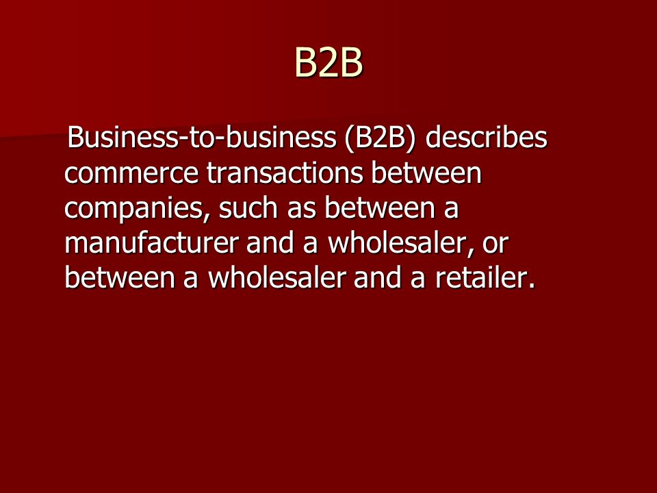 B2B Business-to-business (B2B) describes commerce transactions between companies, such as between a manufacturer and a wholesaler, or between a wholesaler and a retailer.